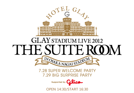 GLAY STADIUM LIVE 2012 THE SUITE ROOM in OSAKA NAGAI STADIUM supported by glico     大阪長居スタジアム2DATS決定!!     7/28 Super Welcome Party 7/29 Big Surprise Party